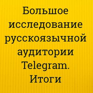 Большое исследование русскоязычной аудитории Telegram